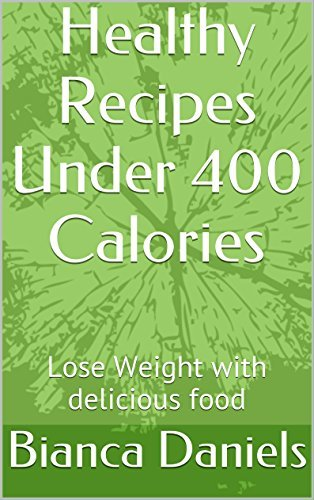 Healthy Recipes Under 400 Calories: Lose Weight with delicious food (Delicious Low Calorie Recipes Book 1)