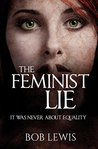 The Feminist Lie: It Was Never About Equality