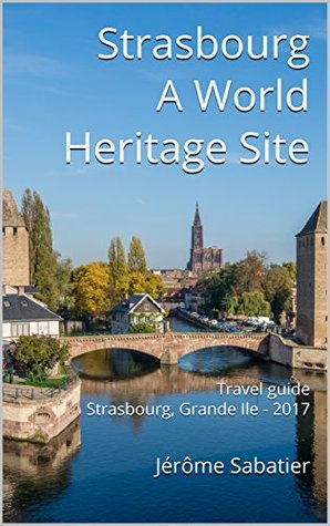 Strasbourg A World Heritage Site: Travel guide Strasbourg, Grande Ile - 2017