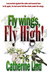 Fly wings, Fly high! by Catherine Lind
