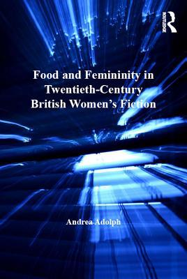 Food and Femininity in Twentieth Century British Women s Fiction