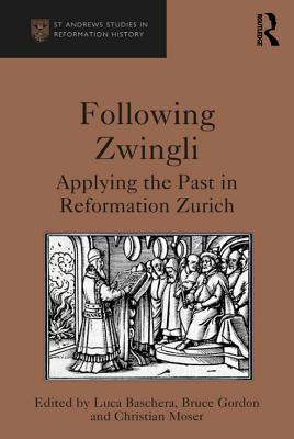 Following Zwingli Applying the Past in Reformation Zurich