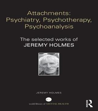 Attachments: Psychiatry, Psychotherapy, Psychoanalysis: The Selected Works of Jeremy Holmes