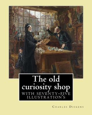 The Old Curiosity Shop. by: Charles Dickens: Novel (Illustrated), with Seventy-Five Illustration's