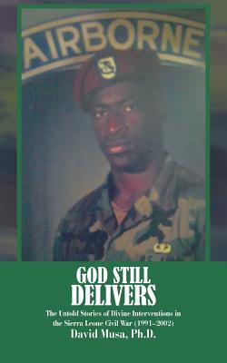 God Still Delivers: The Untold Stories of Divine Interventions in the Sierra Leone Civil War (1991-2001)