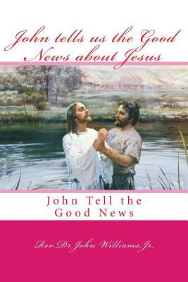 John tells us the Good News about Jesus: John Tell the Good News