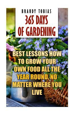 365 Days of Gardening: Best Lessons How to Grow Your Own Food All the Year Round, No Matter Where You Live: