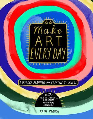 Make Art Every Day: A Weekly Planner for Creative Thinkers--With Art Techniques, Exercises, Reminders, and 500+ Stickers