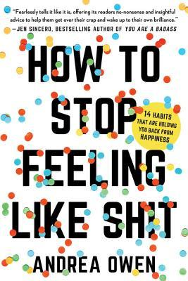How to Stop Feeling Like Sh*t: 14 Habits that Are Holding You Back from Happiness