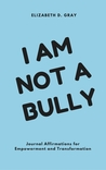 I am not a Bully by Elizabeth D. Gray