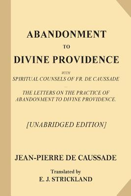 Abandonment to Divine Providence [unabridged Edition]: With Spiritual Counsels of Fr. de Caussade - The Letters on the Practice of Abandonment to Divine Providence