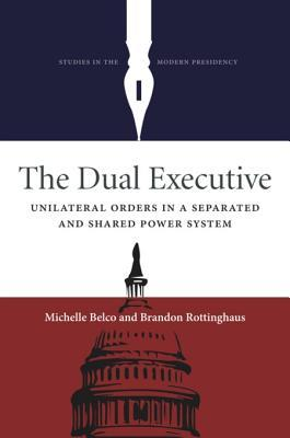 The Dual Executive: Unilateral Orders in a Separated and Shared Power System