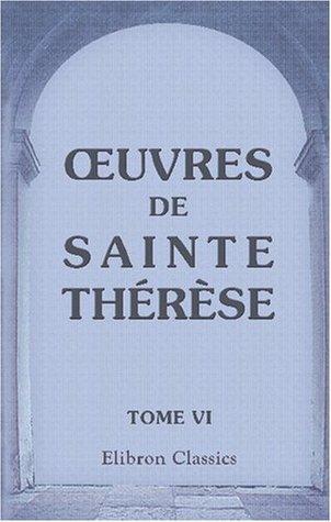 OEuvres de Sainte Thérèse, traduites en français par Arnauld d'Andilly: Tome 6