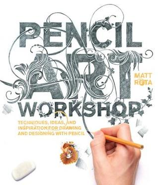 Pencil Art Workshop: Techniques, Ideas, and Inspiration for Drawing and Designing with Pencil