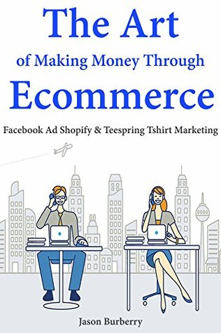 The Art of Making Money Through E-commerce: Facebook Ad Shopify & Teespring T-shirt Marketing