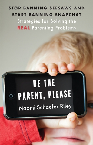 Be the Parent, Please: Stop Banning Seesaws and Start Banning Snapchat: Strategies for Solving the Real Parenting Problems