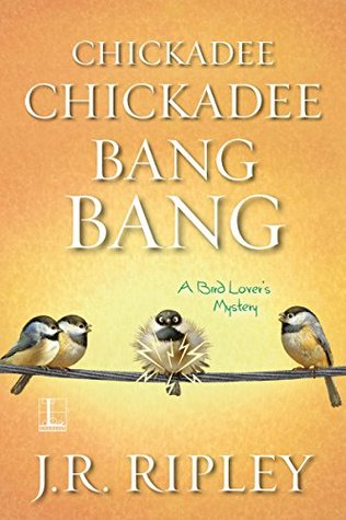 Chickadee Chickadee Bang Bang by J.R. Ripley