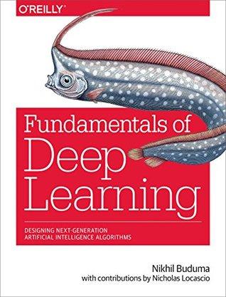 Fundamentals of Deep Learning: Designing Next-Generation Machine Intelligence Algorithms