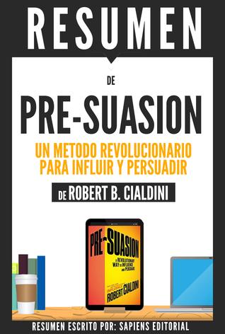 Pre-Suasion: Un Metodo Revolucionario Para Influir Y Persuadir (Pre-Suasion: A Revolutionary Way To Influence And Persuade) - Resumen Del Libro De Robert B. Cialdini