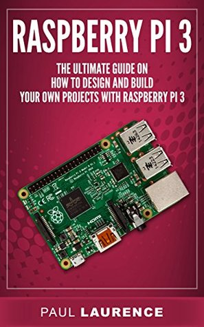 Raspberry Pi 3: The Ultimate Guide on how to design and build your own projects with Raspberry Pi 3 (Computer Programming, Raspberry Pi 3) (Raspberry Pi ... general,all,new, 2017 updated user guide)