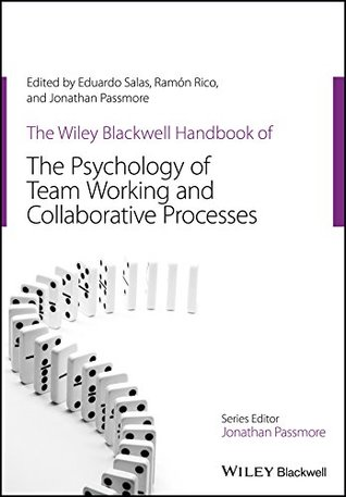 The Wiley-Blackwell Handbook of the Psychology of Team Working and Collaborative Processes (Wiley-Blackwell Handbooks in Organizational Psychology)