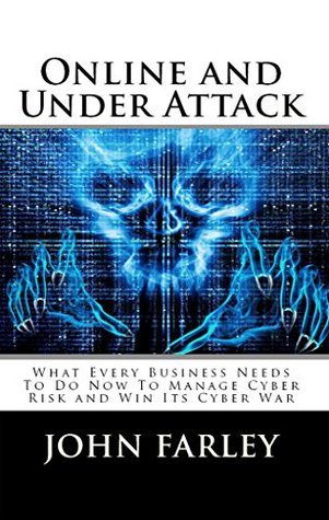 Online and Under Attack: What Every Business Needs To Do Now To Manage Cyber Risk and Win Its Cyber War