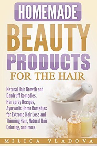 Homemade Beauty Products for the Hair: Natural Hair Growth and Dandruff Remedies, Hairspray Recipes