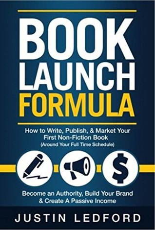Book Launch Formula: How To Write, Publish, and Market Your First Non-Fiction Book Around Your Full Time Schedule. Become an Authority, Build Your Brand & Create a Passive Income