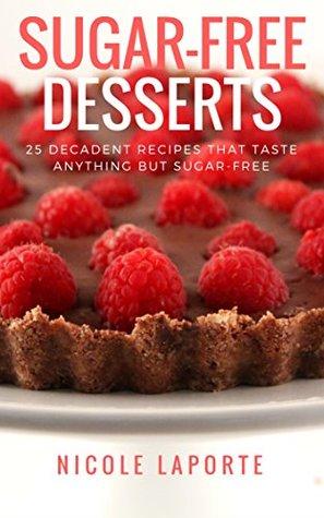 Sugar-Free Desserts: 25 Decadent Recipes That Taste Anything But Sugar-Free (No Sugar, No Sweat)