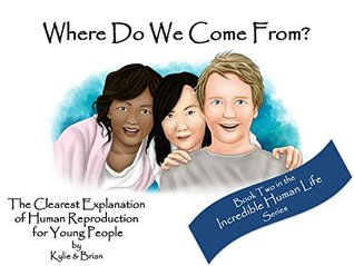 Where Do We Come From?: The Clearest Explanation of Human Reproduction for Young People (Incredible Human Life Book 2)