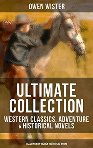 Owen Wister Ultimate Collection: Western Classics, Adventure & Historical Novels (Including Non-Fiction Historical Works): The Virginian, The Promised ... Ignacio, Philosophy 4, The Jimmyjohn Boss…