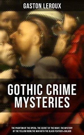 GOTHIC CRIME MYSTERIES: The Phantom of the Opera, The Secret of the Night, The Mystery of the Yellow Room,The Man with the Black Feather & Balaoo