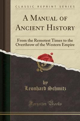 A Manual of Ancient History: From the Remotest Times to the Overthrow of the Western Empire