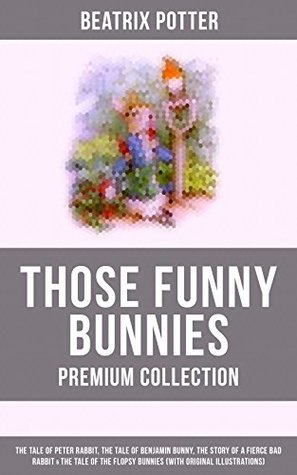 THOSE FUNNY BUNNIES - Premium Collection: The Tale of Peter Rabbit, The Tale of Benjamin Bunny, The Story of a Fierce Bad Rabbit & The Tale of the Flopsy ... Book Classics Illustrated by Beatrix Potter