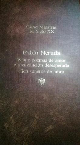 Obras Maestras del Siglo XX - Pablo Neruda: Veinte Poemas de amor y una canción desesperada / Cien sonetos de amor