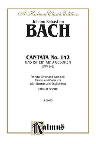 Cantata No. 142 -- Uns ist ein Kind geboren (For Us a Child Is Born): For ATB Solo, Chorus/Choir and Orchestra with German and English Text (Choral Score): 0 (Kalmus Edition)