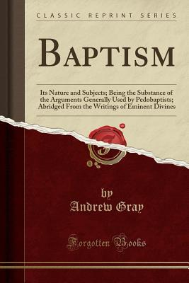 Baptism: Its Nature and Subjects; Being the Substance of the Arguments Generally Used by Pedobaptists; Abridged from the Writings of Eminent Divines