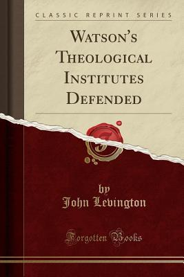 Watson's Theological Institutes Defended