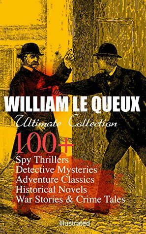 WILLIAM LE QUEUX Ultimate Collection: 100+ Spy Thrillers, Detective Mysteries, Adventure Classics, Historical Novels, War Stories & Crime Tales (Illustrated): ... Sign of Silence, Rasputin the Rascal Monk...