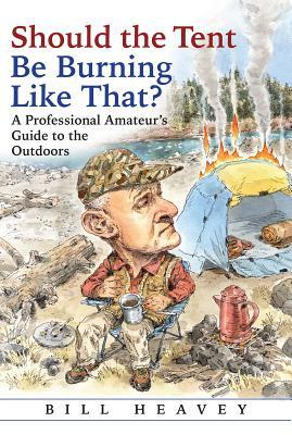 Should the Tent Be Burning Like That?: A Professional Amateuras Guide to the Outdoors