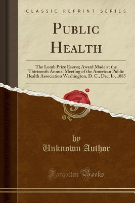 Public Health The Lomb Prize Essays Award Made At The Thirteenth  Public Health The Lomb Prize Essays Award Made At The Thirteenth Annual  Meeting Of The American Public Health Association Washington D C Dec  Io
