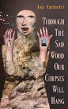 Through the Sad Wood Our Corpses Will Hang by Ava Farmehri