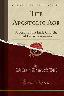 The Apostolic Age: A Study of the Early Church, and Its Achievements