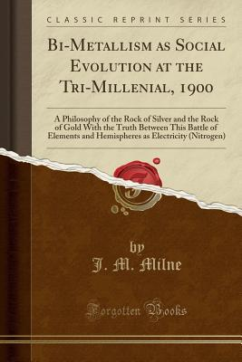 Bi-Metallism as Social Evolution at the Tri-Millenial, 1900: A Philosophy of the Rock of Silver and the Rock of Gold with the Truth Between This Battle of Elements and Hemispheres as Electricity (Nitrogen)
