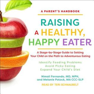Raising a healthy, happy eater: a parent's handbook: a stage-by-stage guide to setting your child on the path to adventurous eating by Nimali Fernando