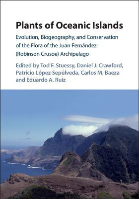 Plants of Oceanic Islands: Evolution, Biogeography, and Conservation of the Flora of the Juan Fernandez (Robinson Crusoe) Archipelago