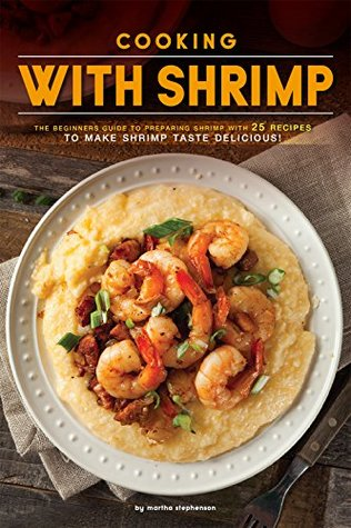 Cooking with Shrimp: The Beginners Guide to Preparing Shrimp with 25 Recipes to Make Shrimp Taste Delicious!