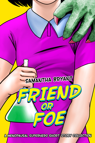 Friend or Foe: A MenoPausal Superhero Short Story Collection by Samantha Bryant