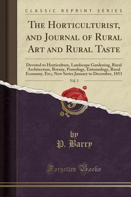The Horticulturist, and Journal of Rural Art and Rural Taste, Vol. 3: Devoted to Horticulture, Landscape Gardening, Rural Architecture, Botany, Pomology, Entomology, Rural Economy, Etc;; New Series January to December, 1853