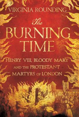 the-burning-time-henry-viii-bloody-mary-and-the-protestant-martyrs-of-london